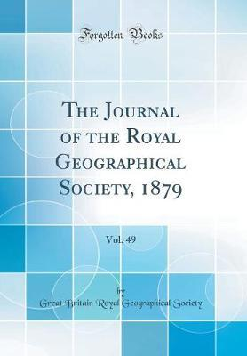 The Journal of the Royal Geographical Society, 1879, Vol. 49 (Classic Reprint) by Great Britain Royal Geographica Society