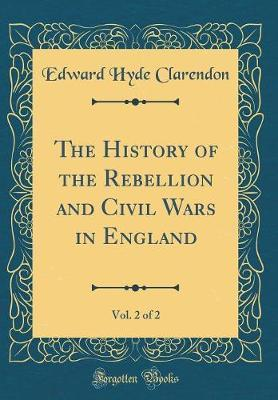 The History of the Rebellion and Civil Wars in England, Vol. 2 of 2 (Classic Reprint) by Edward Hyde Clarendon