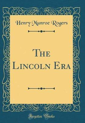 The Lincoln Era (Classic Reprint) by Henry Munroe Rogers