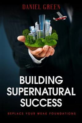 Building Supernatural Success by Daniel Green