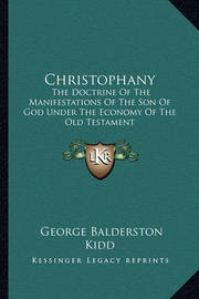 Christophany: The Doctrine of the Manifestations of the Son of God Under the Economy of the Old Testament by George Balderston Kidd