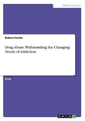 Drug Abuse. Withstanding the Changing Needs of Addiction by Robert Kosiba image