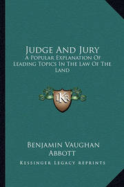 Judge and Jury: A Popular Explanation of Leading Topics in the Law of the Land by Benjamin Vaughan Abbott