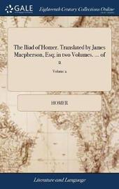 The Iliad of Homer. Translated by James Macpherson, Esq; In Two Volumes. ... of 2; Volume 2 by Homer