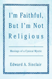 I'm Faithful, But I'm Not Religious: Musings of a Cynical Mystic by Edward A. Sinclair