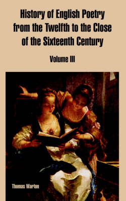 History of English Poetry from the Twelfth to the Close of the Sixteenth Century: Volume III by Thomas Warton image