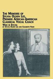 The Memoirs of Sylvia Olden Lee, Premier African-American Classical Vocal Coach Who Is Sylvia by Sylvia Olden Lee