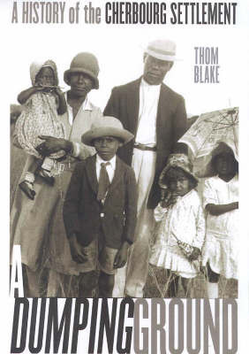 A Dumping Ground: the History of Cherbourg Settlement 1900 - 1940 by Blake Thom
