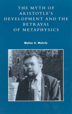 The Myth of Aristotle's Development and the Betrayal of Metaphysics by Walter E. Wehrle