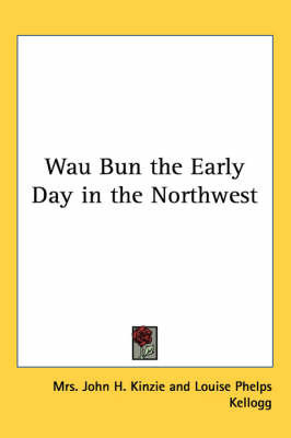 Wau Bun the Early Day in the Northwest by Mrs John H Kinzie
