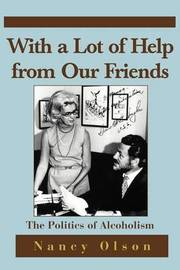 With a Lot of Help from Our Friends: The Politics of Alcoholism by Nancy M. Olson image