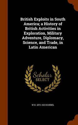 British Exploits in South America; A History of British Activities in Exploration, Military Adventure, Diplomacy, Science, and Trade, in Latin American by W H 1872-1923 Koebel