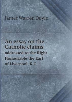 An Essay on the Catholic Claims Addressed to the Right Honourable the Earl of Liverpool, K.G. by James Warren Doyle image