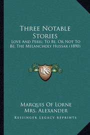 Three Notable Stories: Love and Peril; To Be, or Not to Be; The Melancholy Hussar (1890) by Marquis Of Lorne