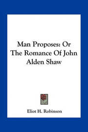 Man Proposes: Or the Romance of John Alden Shaw by Eliot H Robinson