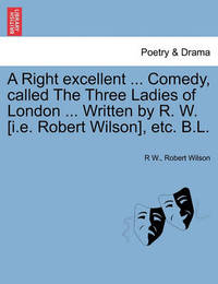 A Right Excellent ... Comedy, Called the Three Ladies of London ... Written by R. W. [I.E. Robert Wilson], Etc. B.L. by R. W.