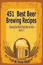 451 Best Beer Brewing Recipes by George Braun