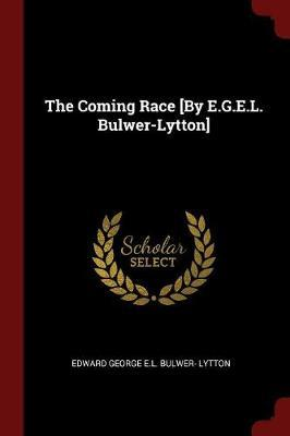 The Coming Race [By E.G.E.L. Bulwer-Lytton] by Edward George E.L . Bulwer- Lytton