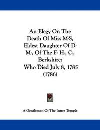 An Elegy on the Death of Miss M-S, Eldest Daughter of D- M-, of the F- H-, I, Berkshire: Who Died July 8, 1785 (1786) by Gentleman Of the Inner Temple A Gentleman of the Inner Temple