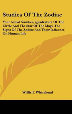Studies of the Zodiac: Your Astral Number, Quadrature of the Circle and the Star of the Magi, the Signs of the Zodiac and Their Influence on Human Life by Willis F Whitehead image