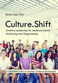 Culture.Shift. Creative Leadership for Audience-Centric Performing Arts Organisations by Benita Lipps