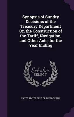 Synopsis of Sundry Decisions of the Treasury Department on the Construction of the Tariff, Navigation, and Other Acts, for the Year Ending image