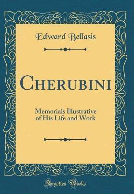 Cherubini, Memorials Illustrative of His Life and Work (Classic Reprint) by Edward Bellasis