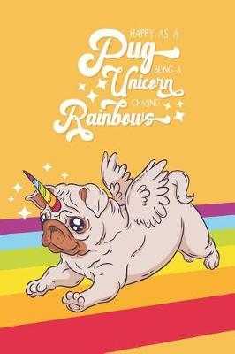Happy as a Pug Being a Unicorn Chasing Rainbows by Pretty Useful Gra Notebook and Journals