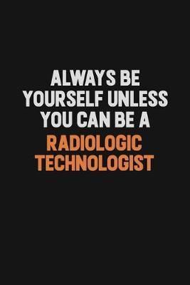 Always Be Yourself Unless You Can Be A Radiologic technologist by Camila Cooper