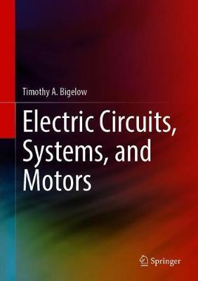 Electric Circuits, Systems, and Motors by Timothy A. Bigelow