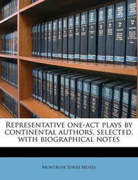 Representative One-Act Plays by Continental Authors, Selected, with Biographical Notes by Montrose Jonas Moses