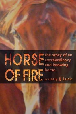 Horse of Fire: The Story of an Extraordinary and Knowing Horse by JJ Luck