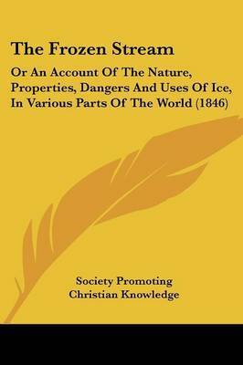 The Frozen Stream: Or An Account Of The Nature, Properties, Dangers And Uses Of Ice, In Various Parts Of The World (1846) by Society Promoting Christian Knowledge