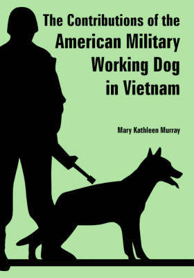 The Contributions of the American Military Working Dog in Vietnam by Mary, Kathleen Murray image