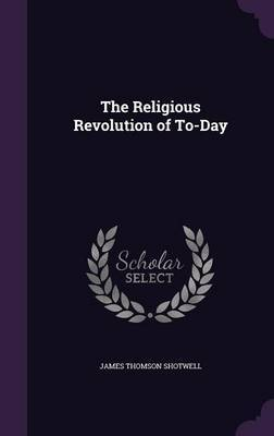 The Religious Revolution of To-Day by James Thomson Shotwell image