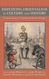 Deploying Orientalism in Culture and History - From Germany to Central and Eastern Europe by James Hodkinson