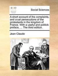 A Short Account of the Complaints, and Cruel Persecutions of the Protestants in the Kingdom of France. with a Useful and Politick Preface, ... the Third Edition by Jean Claude