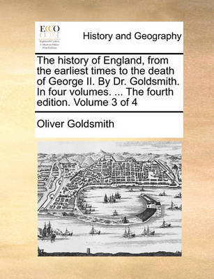 The History of England, from the Earliest Times to the Death of George II. by Dr. Goldsmith. in Four Volumes. ... the Fourth Edition. Volume 3 of 4 by Oliver Goldsmith