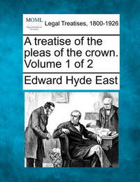 A Treatise of the Pleas of the Crown. Volume 1 of 2 by Edward Hyde East