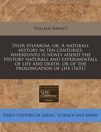 Sylva Sylvarum, Or, a Naturall History in Ten Centuries by William Rawley