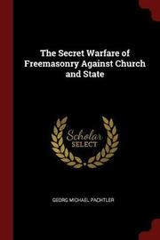 The Secret Warfare of Freemasonry Against Church and State by Georg Michael Pachtler