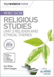 My Revision Notes WJEC GCSE Religious Studies: Unit 2 Religion and Ethical Themes by Joy White