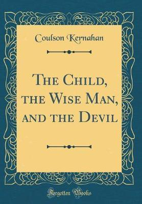 The Child, the Wise Man, and the Devil (Classic Reprint) by Coulson Kernahan