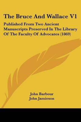 The Bruce And Wallace V1: Published From Two Ancient Manuscripts Preserved In The Library Of The Faculty Of Advocates (1869) by John Barbour image