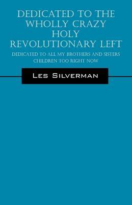 Dedicated to the Wholly Crazy Holy Revolutionary Left: Dedicated to All My Brothers and Sisters Children Too Right Now by Les Silverman