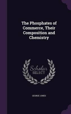 The Phosphates of Commerce, Their Composition and Chemistry by George Jones image