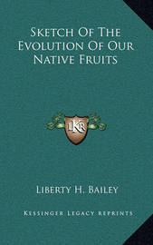 Sketch of the Evolution of Our Native Fruits by Liberty Hyde Bailey, Jr.