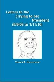 Letters to the (Trying to Be) President (9/9/08 to 12/25/09) by Turnin A Hausround