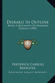 Disraeli in Outline: Being a Biography of Benjamin Disraeli (1890) by Frederick Carroll Brewster