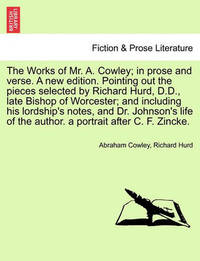 The Works of Mr. A. Cowley; In Prose and Verse. a New Edition. Pointing Out the Pieces Selected by Richard Hurd, D.D., Late Bishop of Worcester; And Including His Lordship's Notes, and Dr. Johnson's Life of the Author. a Portrait After C. F. Zincke. by Abraham Cowley